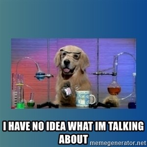 Chemistry Dog - I HAVE NO IDEA WHAT IM TALKING ABOUT