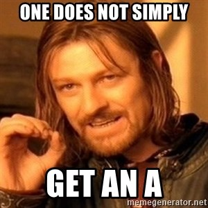 One Does Not Simply - one does not simply get an a