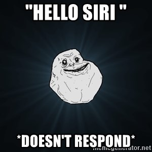 """Forever Alone - """"Hello siri """" *doesn't respond*"""