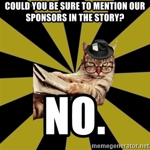Frustrated Journalist Cat - could you be sure to mention our sponsors in the story? no.