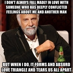 The Most Interesting Man In The World - I don't always fall madly in love with someone who has deeply conflicted feelings about me and another man But when I do, it forms and absurd love triangle and tears us all apart