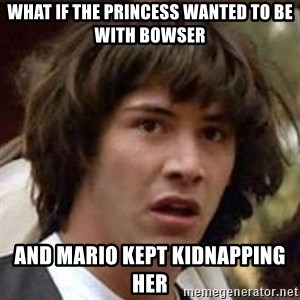 Conspiracy Keanu - What if the princess wanted to be with bowser and mario kept kidnapping her