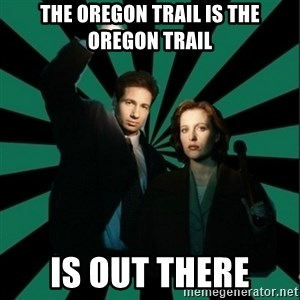 "Typical fans ""The X-files"" - THE OREGON TRAIL IS THE OREGON TRAIL IS OUT THERE"