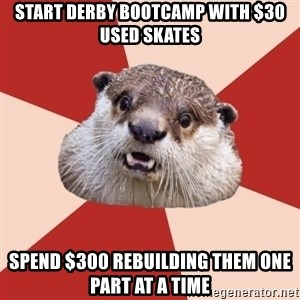 Fresh Meat Otter - Start derby bootcamp with $30 used skates Spend $300 rebuilding them one part at a time