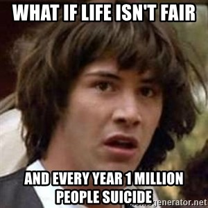 Conspiracy Keanu - what if life isn't fair and every year 1 million people suicide