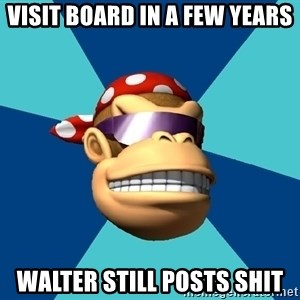 Funkykong - Visit board in a few years walter still posts shit