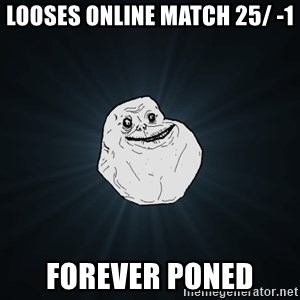 Forever Alone - looses online match 25/ -1 forever poned