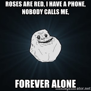 Forever Alone - ROSes are red, i have a phone, nobody calls me, forever alone