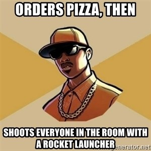 Gta Player - Orders Pizza, then Shoots everyone in the room with a rocket launcher