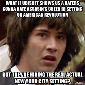 Conspiracy Keanu - What if UBISOFT shows us a haters gonna hate assasin's creed III setting on American revolution but they're hiding the real actual new york city setting?