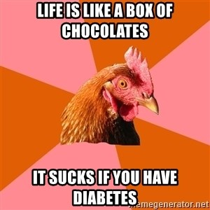 Anti Joke Chicken - life is like a box of chocolates it sucks if you have diabetes