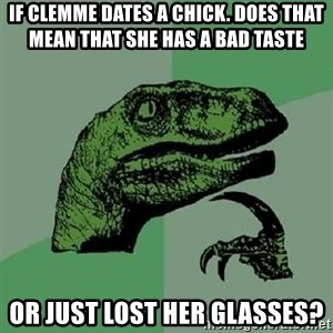 Philosoraptor - if clemme dates a chick. Does that mean that she has a bad taste or just lost her glasses?
