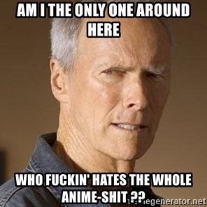Clint Eastwood - AM I THE ONLY ONE AROUND HERE WHO FUCKIN' HATES THE WHOLE   ANIME-SHIT ??