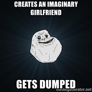 Forever Alone - Creates an imaginary girlfriend gets dumped