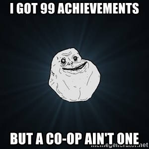 Forever Alone - i got 99 achievements but a co-op ain't one