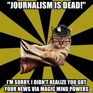 """Frustrated Journalist Cat - """"journalism is dead!"""" I'm sorry, i didn't realize you got your news via magic mind powers"""