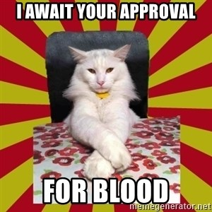 Dictator Cat - i await your approval for blood