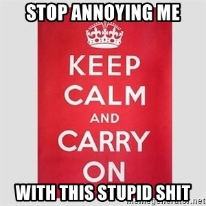 Keep Calm - STOP ANNOYING ME WITH THIS STUPID SHIT