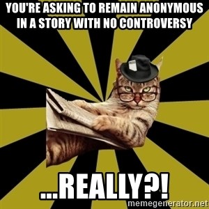 Frustrated Journalist Cat - you're asking to remain anonymous in a story with no controversy ...really?!