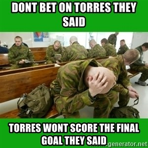Huono-onninen mortti - dont bet on torres they said  TORRES WONT SCORE THE FINAL GOAL THEY SAID