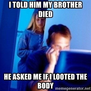 Internet Husband - i told him my brother died he asked me if i looted the body