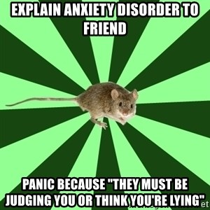 "Mental Illness Mouse - explain anxiety disorder to friend panic because ""they must be judging you or think you're lying"""