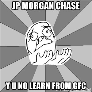 Whyyy??? - jp morgan chase y u no learn from gfc
