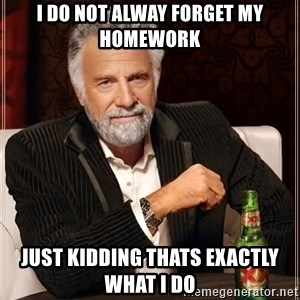 The Most Interesting Man In The World - i do not alway forget my homework just kidding thats exactly what i do