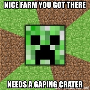 Minecraft Creeper - Nice Farm you got there needs a gaping crater