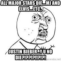 Y U SO - All major stars die....MJ and elvis....etc.. JUSTIN BIEBER...Y U NO DIE?!??!?!!?!?!