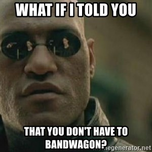 Scumbag Morpheus - what if i told you that you don't have to bandwagon?