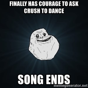 Forever Alone - finally has courage to ask crush to dance song ends