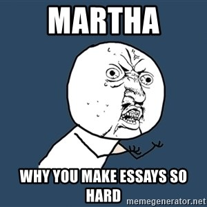 Y U No - martha  why you make essays so hard