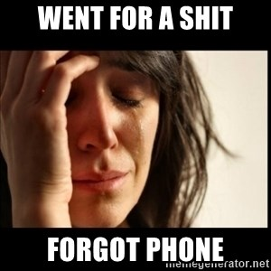 First World Problems - Went for a shit forgot phone
