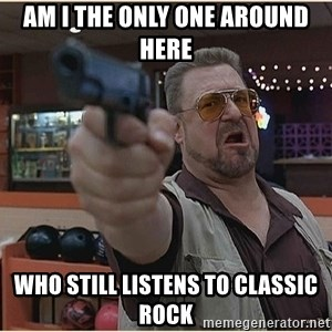 WalterGun - am i the only one around here who still listens to classic rock