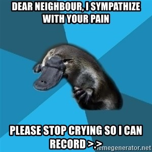 Podfic Platypus - dear neighbour, I sympathize with your pain please stop crying so I can record >.>