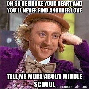 Willy Wonka - oh so he broke your heart and you'll never find another love tell me more about middle school