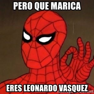 Spiderman Approves - pero que marica eres leonardo vasquez