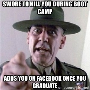Angry Drill Sergeant - swore to kill you during boot camp adds you on facebook once you graduate