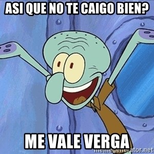 Guess What Squidward - asi que no te caigo bien? me vale verga