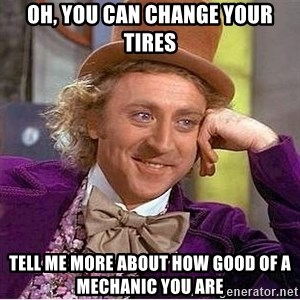 Willy Wonka - Oh, you Can change your tires Tell me more about how good of a MECHANIC you are