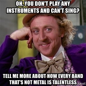 Willy Wonka - Oh, you don't play any instruments and can't sing? Tell me more about how every band that's not metal is talentless