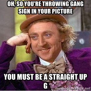 Willy Wonka - oh, so you're throwing gang sign in your picture you must be a straight up g