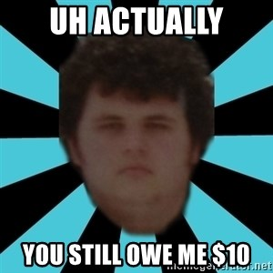 dudemac - uh actually you still owe me $10