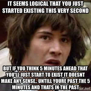 Conspiracy Keanu - it seems logical that you just started existing this very second but if you think 5 minutes ahead that you'll just start to exist it doesnt make any sense.. untill youre past the 5 minutes and THATS in the past