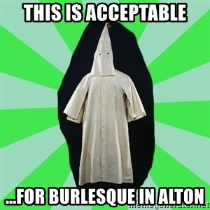 Ku Klux Klan - this is acceptable ...for burlesque in alton