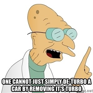 Good News Everyone - One cannot just simply de-turbo a car by removing it's turbo