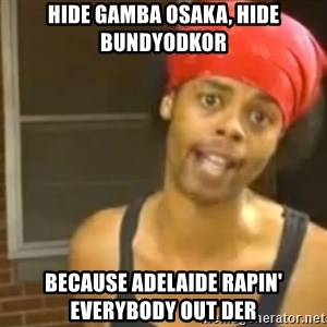 Antoine Dodson - hide gamba osaka, hide bundyodkor because adelaide rapin' everybody out der