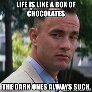 forrest gump - Life is like a box of chocolates the dark ones always suck