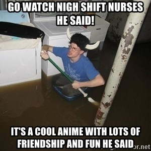 X they said,X they said - Go watch nigh shift nurses he said! It's a cool anime with lots of friendship and fun he said